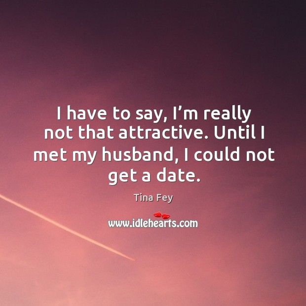 Image, I have to say, I'm really not that attractive. Until I met my husband, I could not get a date.
