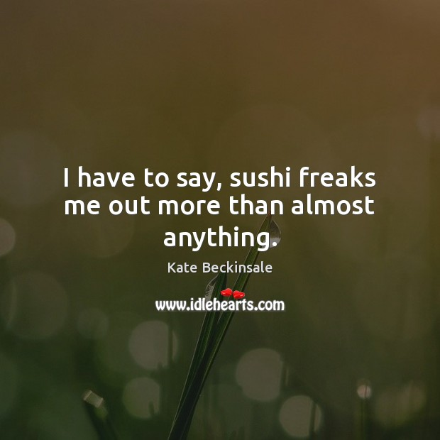I have to say, sushi freaks me out more than almost anything. Kate Beckinsale Picture Quote