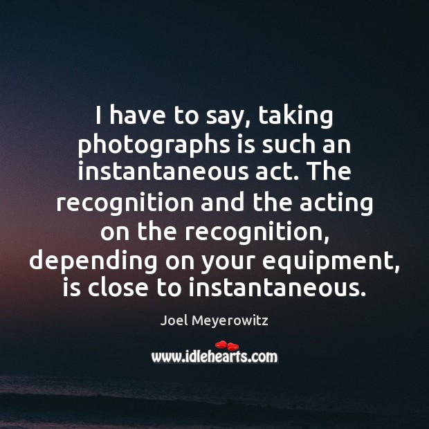 Image, I have to say, taking photographs is such an instantaneous act. The