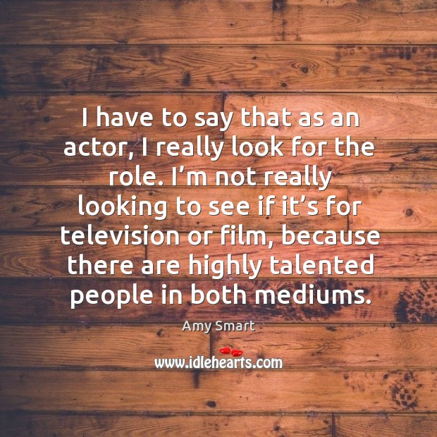 I have to say that as an actor, I really look for the role. Amy Smart Picture Quote