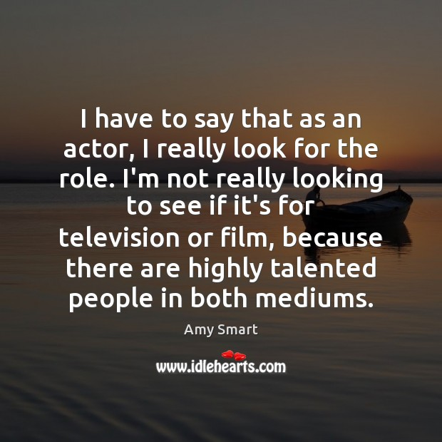 I have to say that as an actor, I really look for Amy Smart Picture Quote