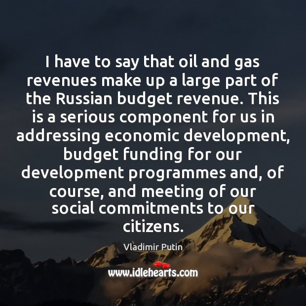 I have to say that oil and gas revenues make up a Vladimir Putin Picture Quote