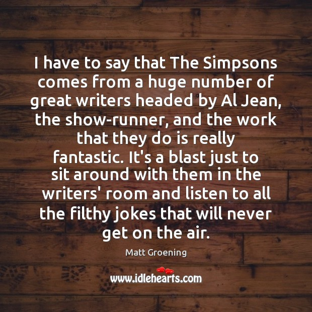 I have to say that The Simpsons comes from a huge number Matt Groening Picture Quote