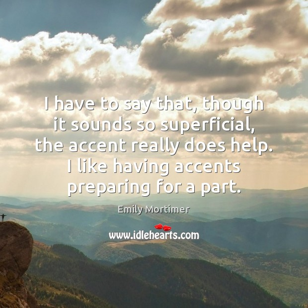 I have to say that, though it sounds so superficial, the accent Emily Mortimer Picture Quote