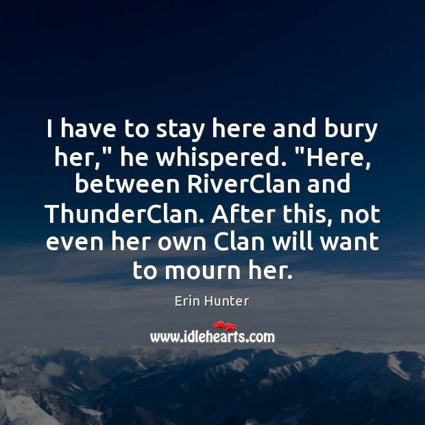 "I have to stay here and bury her,"" he whispered. ""Here, between Erin Hunter Picture Quote"
