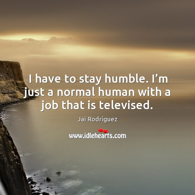 I have to stay humble. I'm just a normal human with a job that is televised. Jai Rodriguez Picture Quote