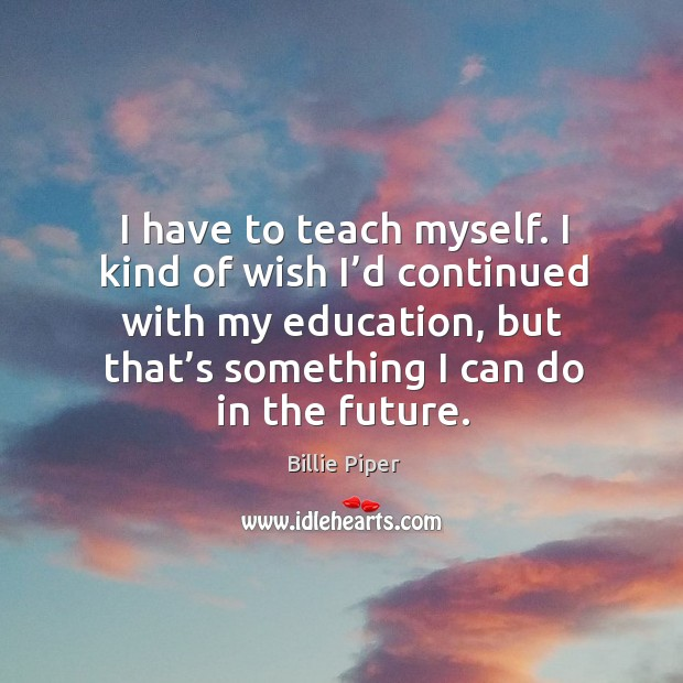 I have to teach myself. I kind of wish I'd continued with my education, but that's something I can do in the future. Image