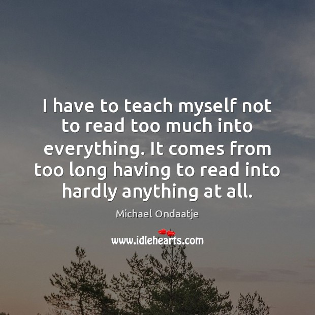 I have to teach myself not to read too much into everything. Michael Ondaatje Picture Quote