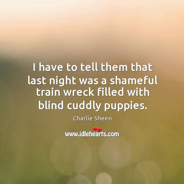 I have to tell them that last night was a shameful train wreck filled with blind cuddly puppies. Image
