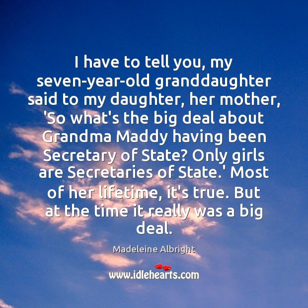 I have to tell you, my seven-year-old granddaughter said to my daughter, Madeleine Albright Picture Quote