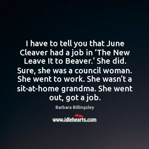 Image, I have to tell you that june cleaver had a job in 'the new leave it to beaver.' she did.