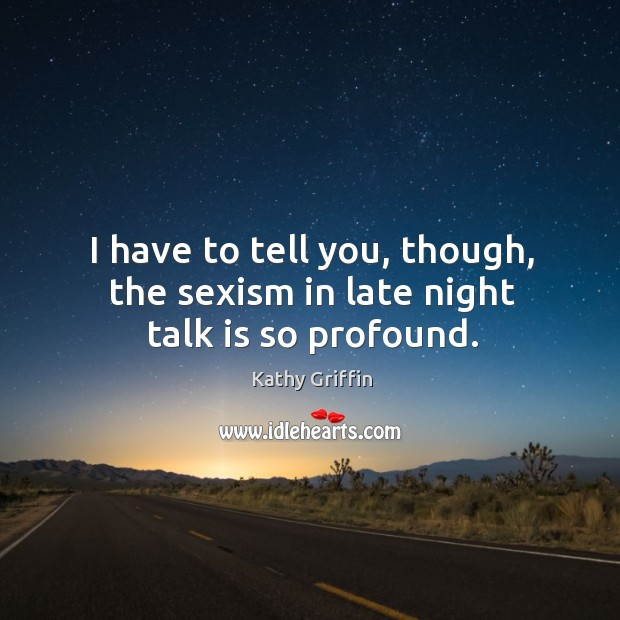 I have to tell you, though, the sexism in late night talk is so profound. Image