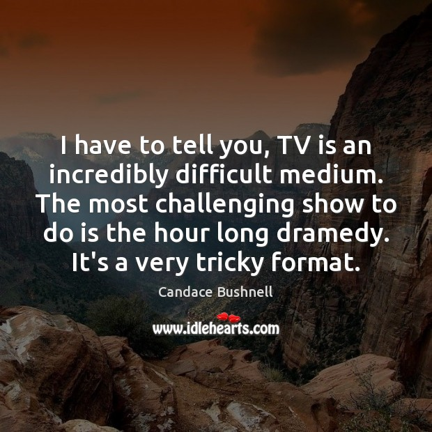 I have to tell you, TV is an incredibly difficult medium. The Candace Bushnell Picture Quote