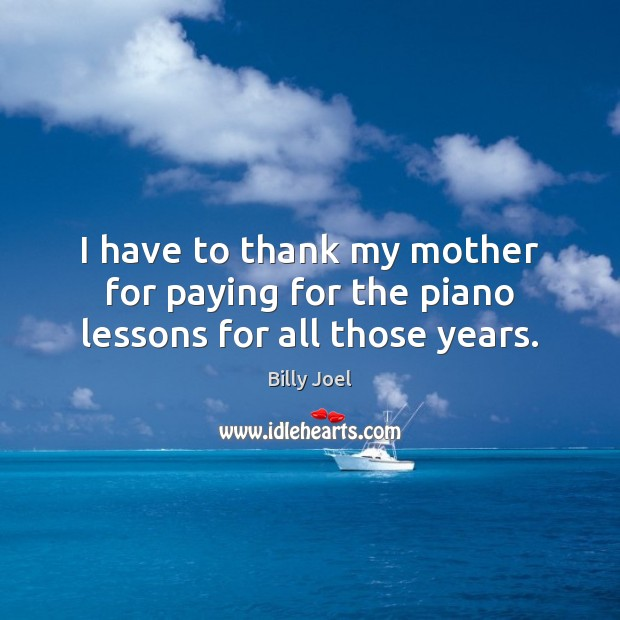 I have to thank my mother for paying for the piano lessons for all those years. Image