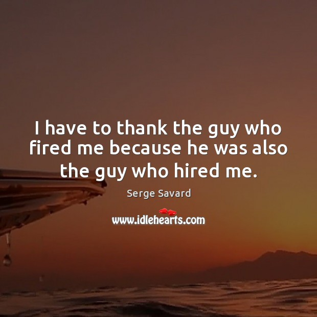 I have to thank the guy who fired me because he was also the guy who hired me. Image