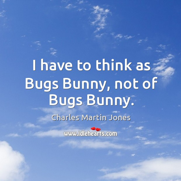 Image, I have to think as bugs bunny, not of bugs bunny.