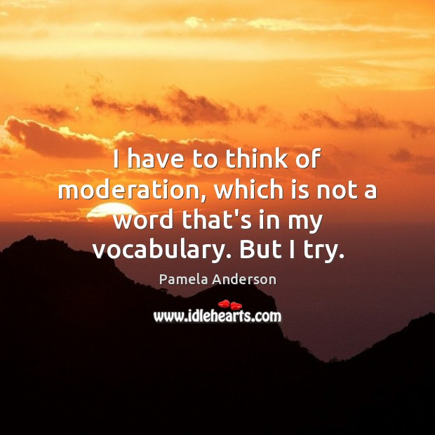 Image, I have to think of moderation, which is not a word that's in my vocabulary. But I try.