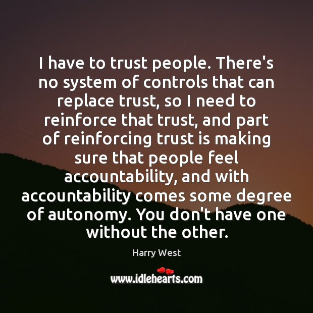 I have to trust people. There's no system of controls that can Trust Quotes Image