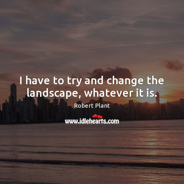 I have to try and change the landscape, whatever it is. Robert Plant Picture Quote