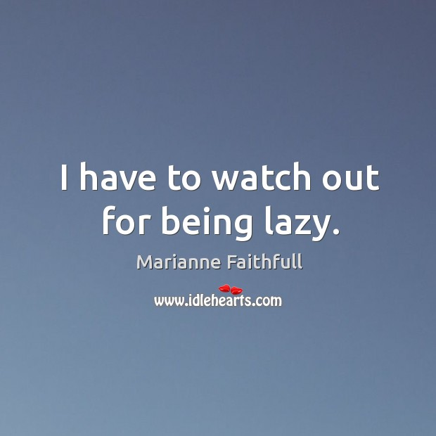 I have to watch out for being lazy. Marianne Faithfull Picture Quote