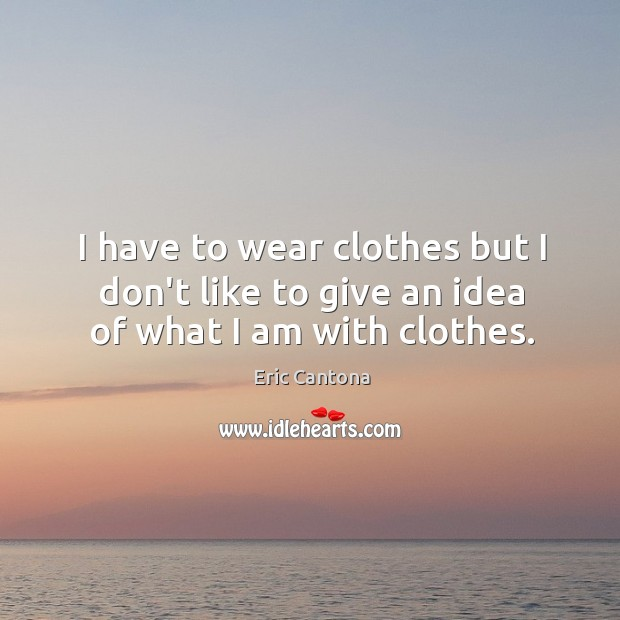 I have to wear clothes but I don't like to give an idea of what I am with clothes. Image