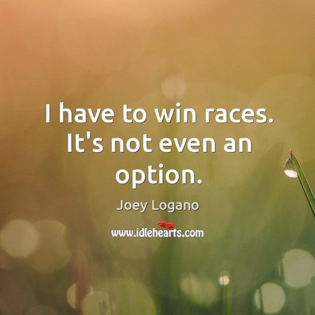 I have to win races. It's not even an option. Image