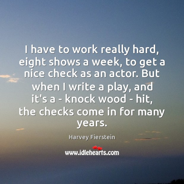 I have to work really hard, eight shows a week, to get Harvey Fierstein Picture Quote