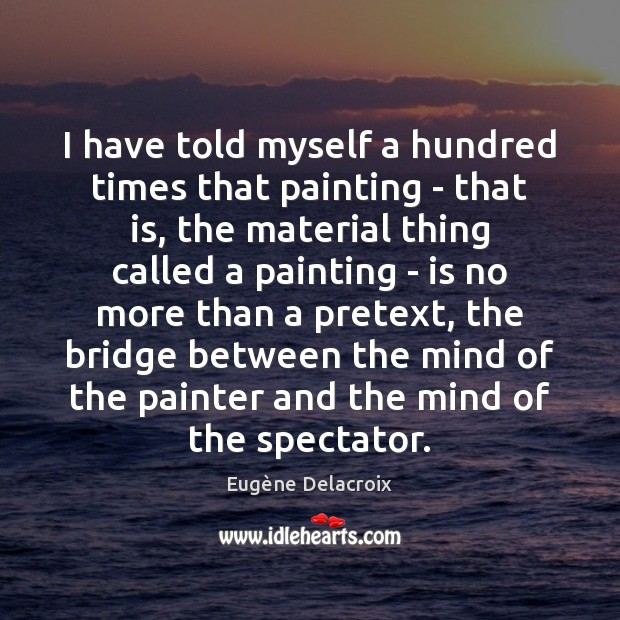 I have told myself a hundred times that painting – that is, Eugène Delacroix Picture Quote