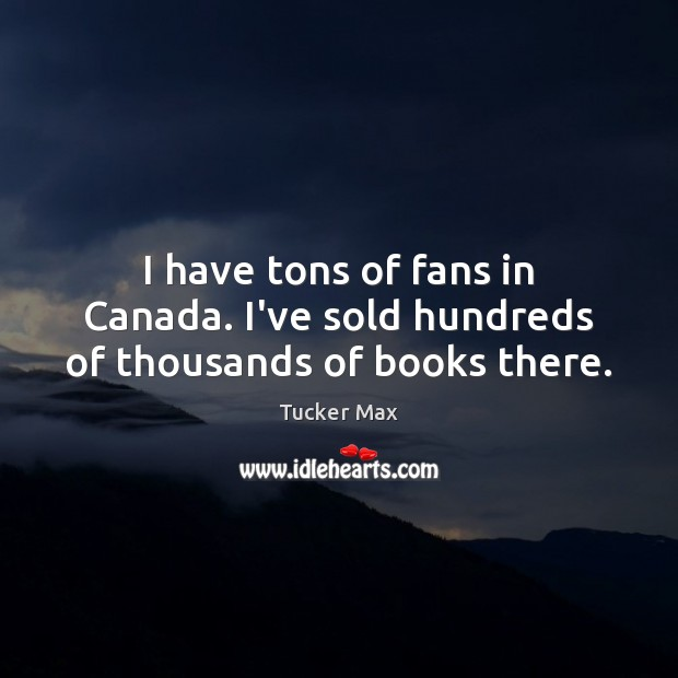 Image, I have tons of fans in Canada. I've sold hundreds of thousands of books there.