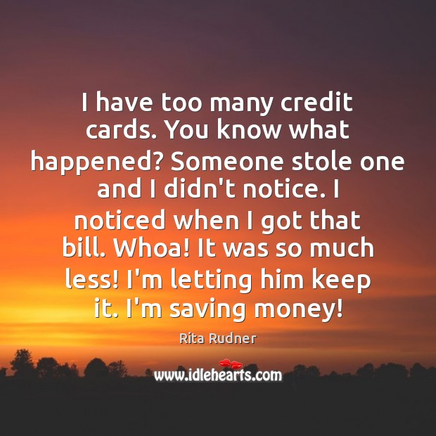 I have too many credit cards. You know what happened? Someone stole Image