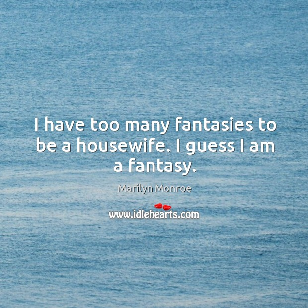 I have too many fantasies to be a housewife. I guess I am a fantasy. Image