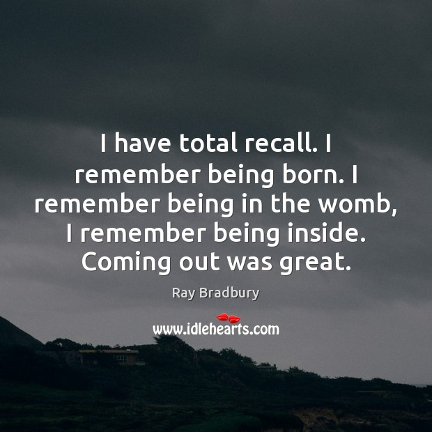 I have total recall. I remember being born. I remember being in Image