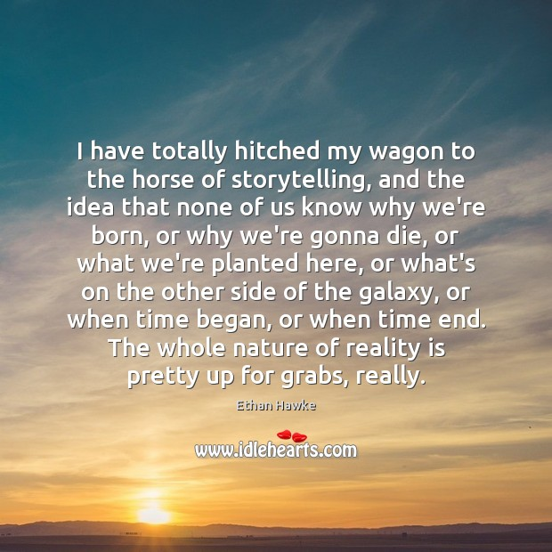I have totally hitched my wagon to the horse of storytelling, and Ethan Hawke Picture Quote