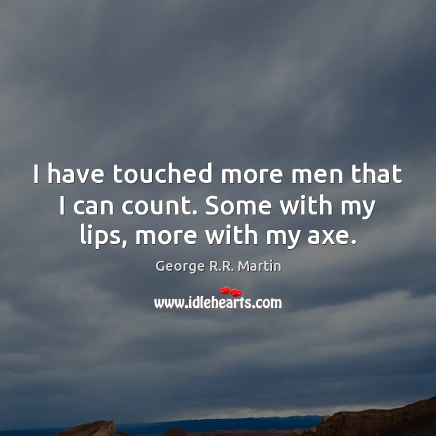 I have touched more men that I can count. Some with my lips, more with my axe. George R.R. Martin Picture Quote