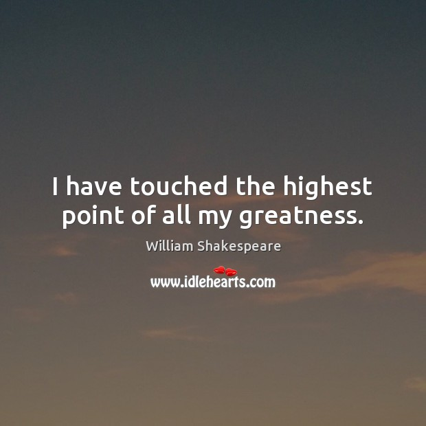 I have touched the highest point of all my greatness. Image