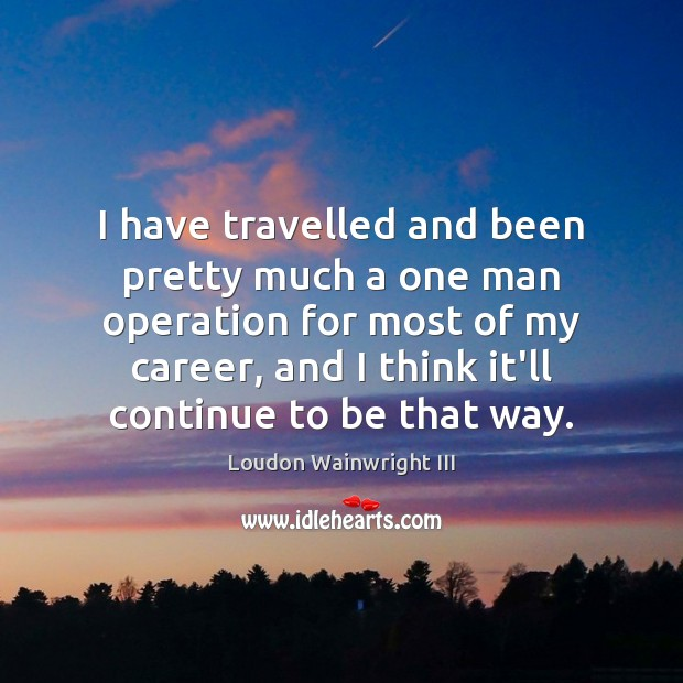 I have travelled and been pretty much a one man operation for Loudon Wainwright III Picture Quote
