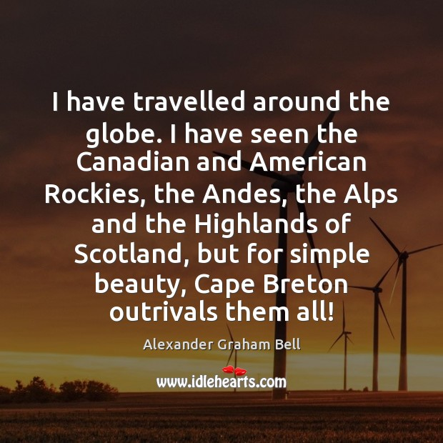 Image, I have travelled around the globe. I have seen the Canadian and