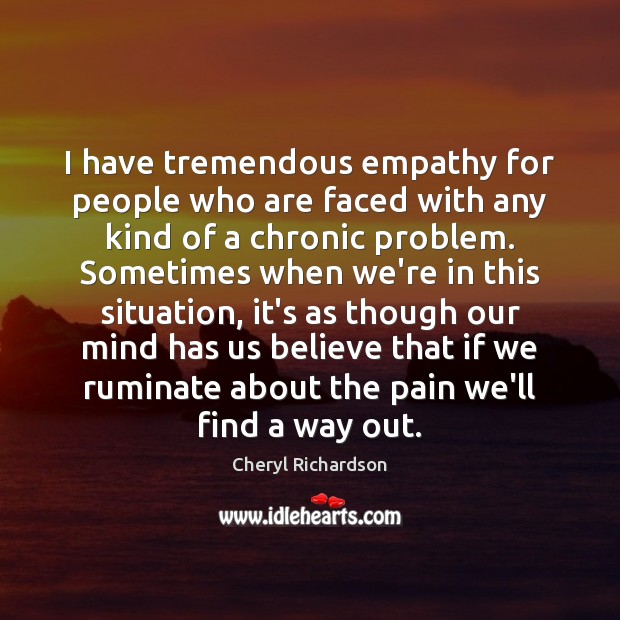 I have tremendous empathy for people who are faced with any kind Cheryl Richardson Picture Quote