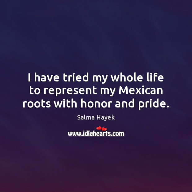 I have tried my whole life to represent my Mexican roots with honor and pride. Salma Hayek Picture Quote