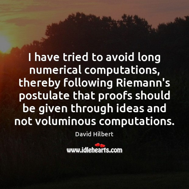I have tried to avoid long numerical computations, thereby following Riemann's postulate David Hilbert Picture Quote