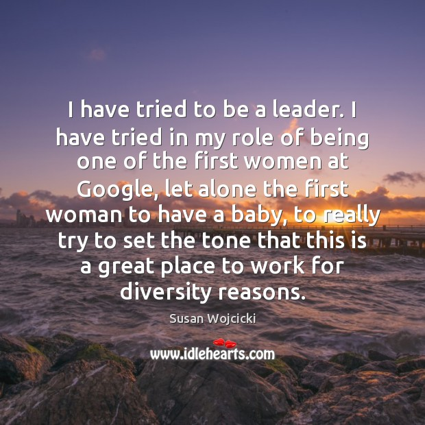I have tried to be a leader. I have tried in my Susan Wojcicki Picture Quote