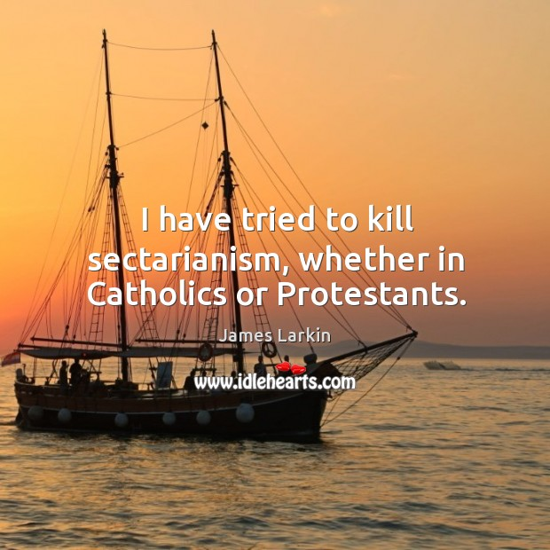 I have tried to kill sectarianism, whether in catholics or protestants. James Larkin Picture Quote