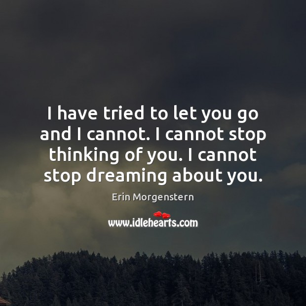 I have tried to let you go and I cannot. I cannot Dreaming Quotes Image