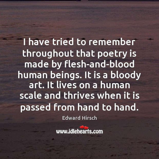 I have tried to remember throughout that poetry is made by flesh-and-blood Poetry Quotes Image