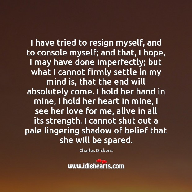 Image, I have tried to resign myself, and to console myself; and that,