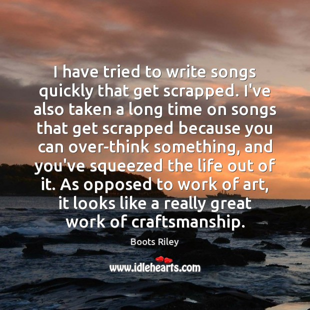 Image, I have tried to write songs quickly that get scrapped. I've also