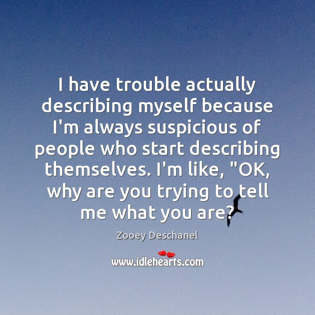 I have trouble actually describing myself because I'm always suspicious of people Zooey Deschanel Picture Quote