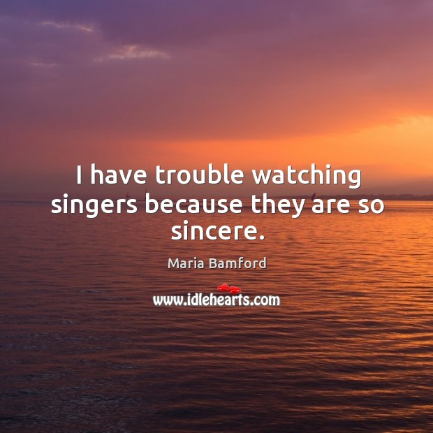 I have trouble watching singers because they are so sincere. Maria Bamford Picture Quote