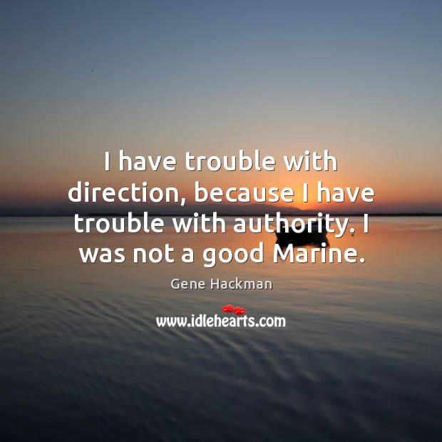 Gene Hackman Picture Quote image saying: I have trouble with direction, because I have trouble with authority. I