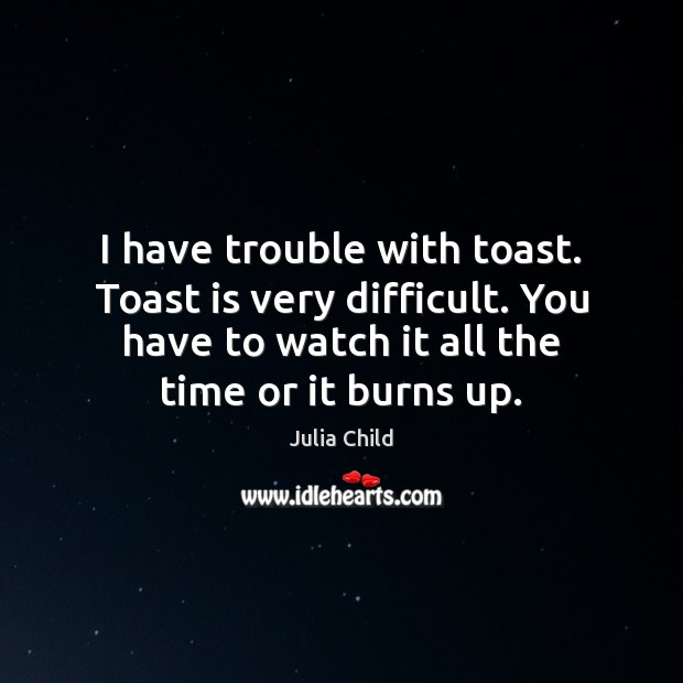 I have trouble with toast. Toast is very difficult. You have to Image